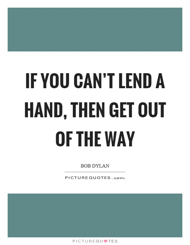If you can't lend a hand, then get out of the way Picture Quote #1