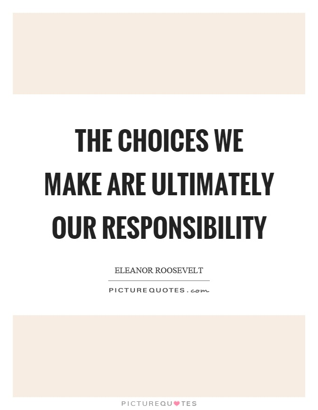 The choices we make are ultimately our responsibility Picture Quote #1