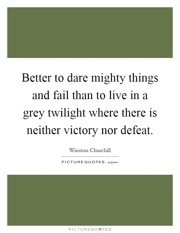 Better to dare mighty things and fail than to live in a grey twilight where there is neither victory nor defeat Picture Quote #1