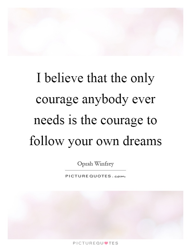 I believe that the only courage anybody ever needs is the courage to follow your own dreams Picture Quote #1