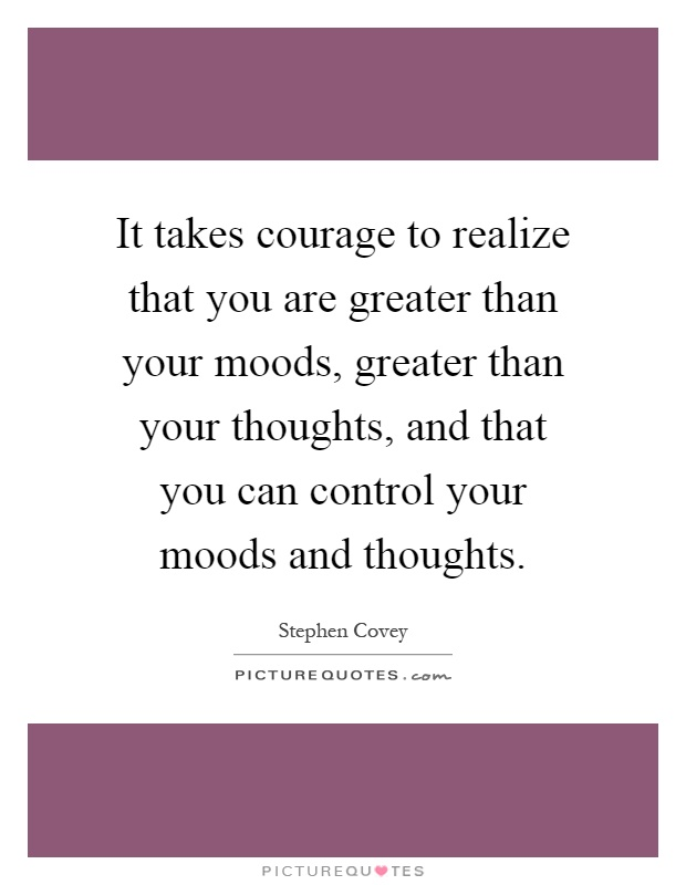 It takes courage to realize that you are greater than your moods, greater than your thoughts, and that you can control your moods and thoughts Picture Quote #1