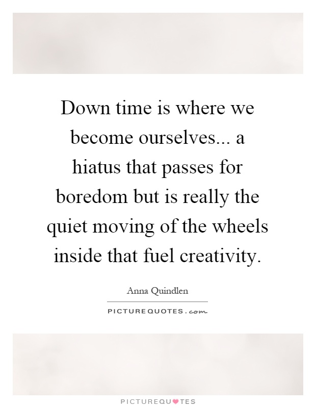 Down time is where we become ourselves... a hiatus that passes for boredom but is really the quiet moving of the wheels inside that fuel creativity Picture Quote #1