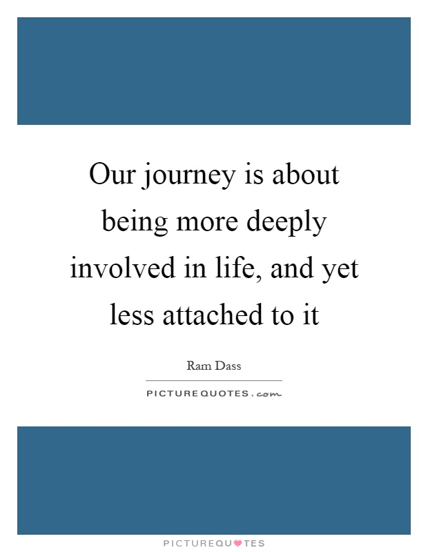 Our journey is about being more deeply involved in life, and yet less attached to it Picture Quote #1