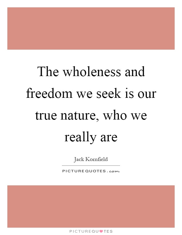 The wholeness and freedom we seek is our true nature, who we really are Picture Quote #1