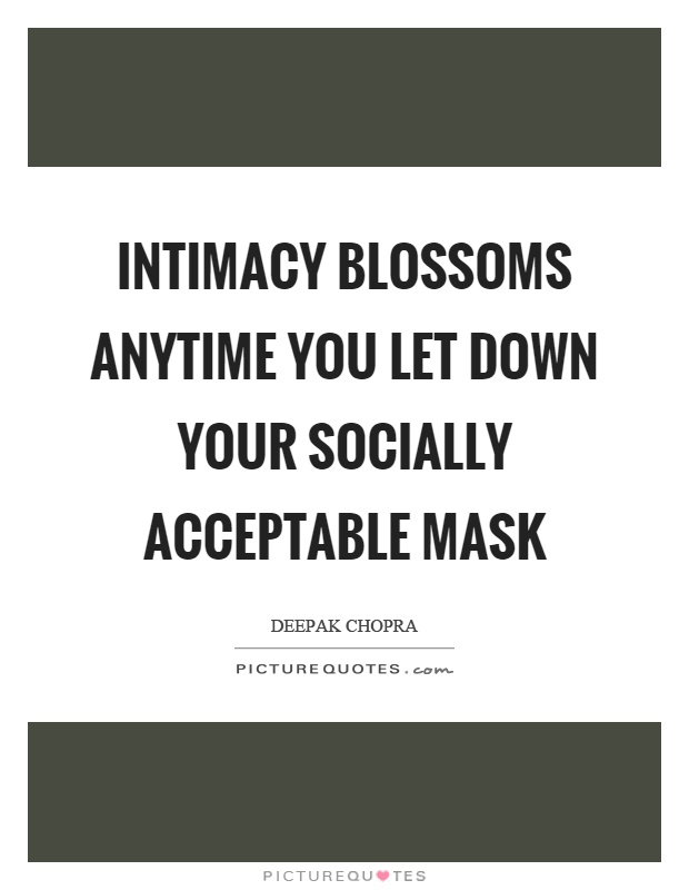 Intimacy blossoms anytime you let down your socially acceptable mask Picture Quote #1