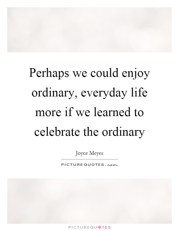 Perhaps we could enjoy ordinary, everyday life more if we learned to celebrate the ordinary Picture Quote #1