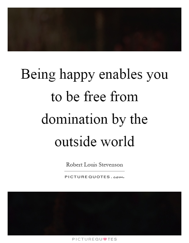 Being happy enables you to be free from domination by the outside world Picture Quote #1