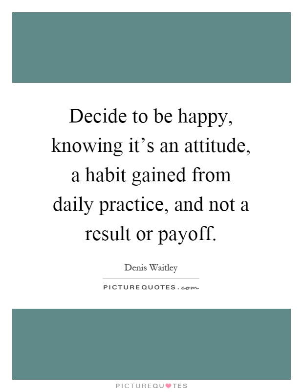 Decide to be happy, knowing it's an attitude, a habit gained from daily practice, and not a result or payoff Picture Quote #1