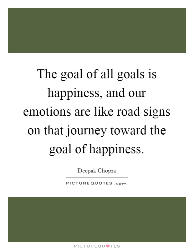The goal of all goals is happiness, and our emotions are like road signs on that journey toward the goal of happiness Picture Quote #1