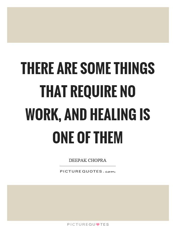 There are some things that require no work, and healing is one of them Picture Quote #1