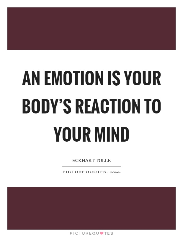 An emotion is your body's reaction to your mind Picture Quote #1