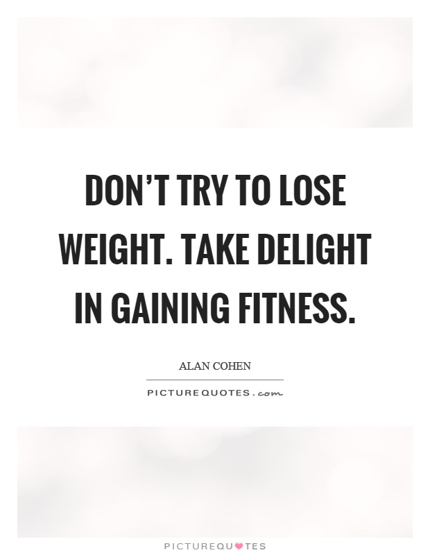 Don't try to lose weight. Take delight in gaining fitness Picture Quote #1