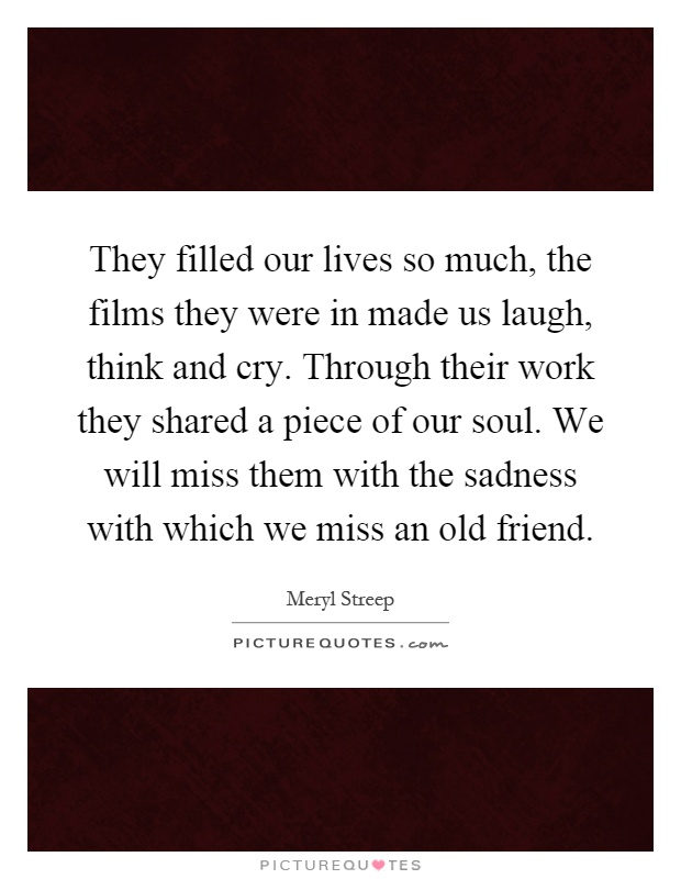 They filled our lives so much, the films they were in made us laugh, think and cry. Through their work they shared a piece of our soul. We will miss them with the sadness with which we miss an old friend Picture Quote #1
