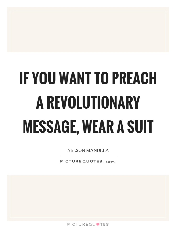 If you want to preach a revolutionary message, wear a suit Picture Quote #1