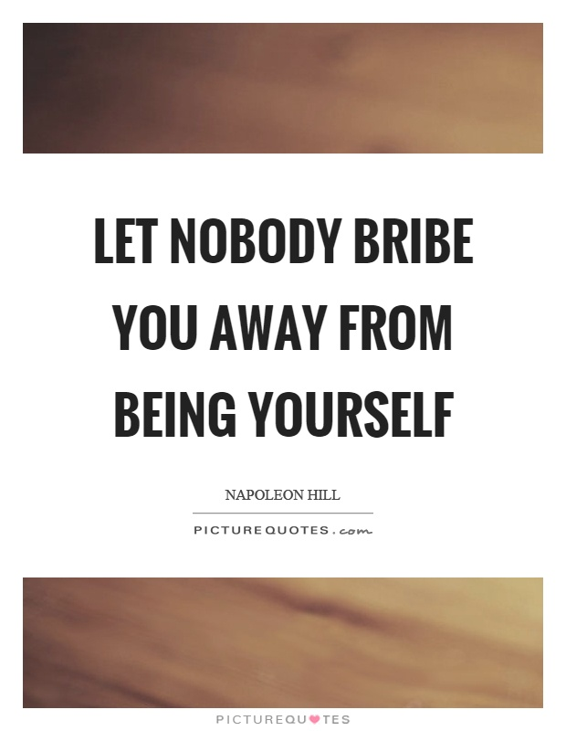 Let nobody bribe you away from being yourself Picture Quote #1