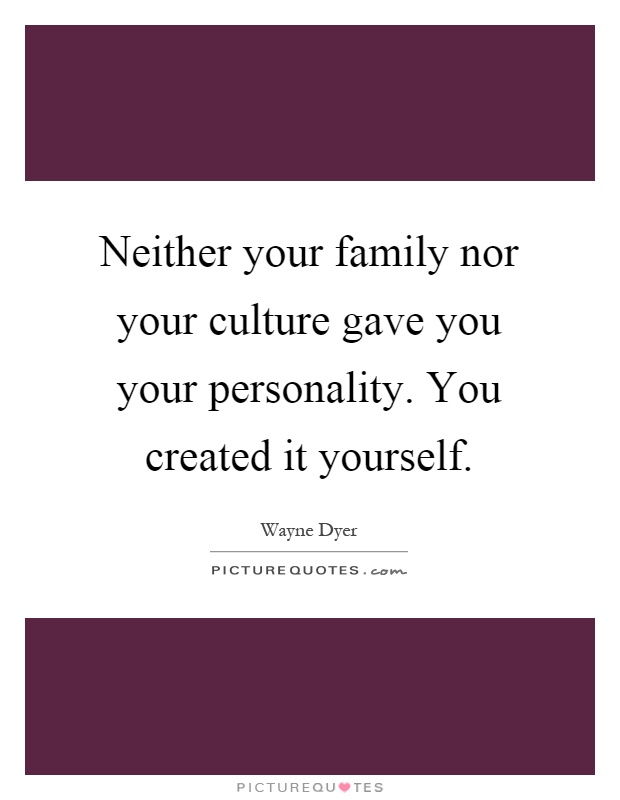 Neither your family nor your culture gave you your personality. You created it yourself Picture Quote #1