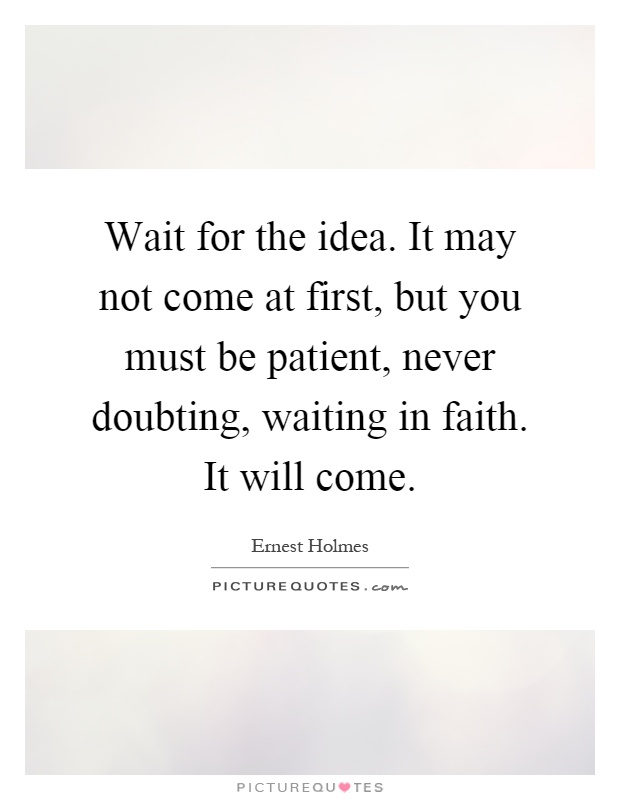 Wait for the idea. It may not come at first, but you must be patient, never doubting, waiting in faith. It will come Picture Quote #1