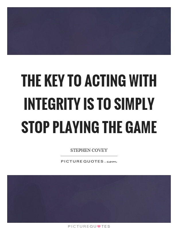 The key to acting with integrity is to simply stop playing the game Picture Quote #1