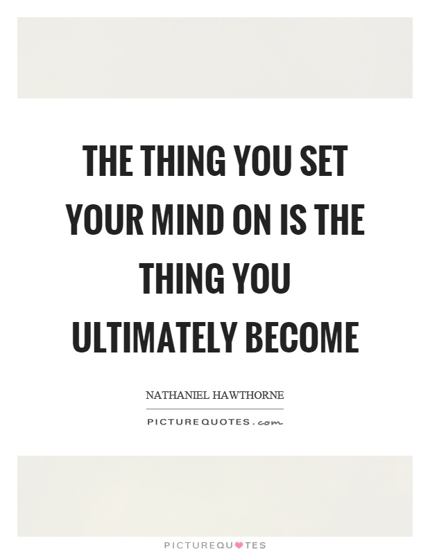 The thing you set your mind on is the thing you ultimately become Picture Quote #1