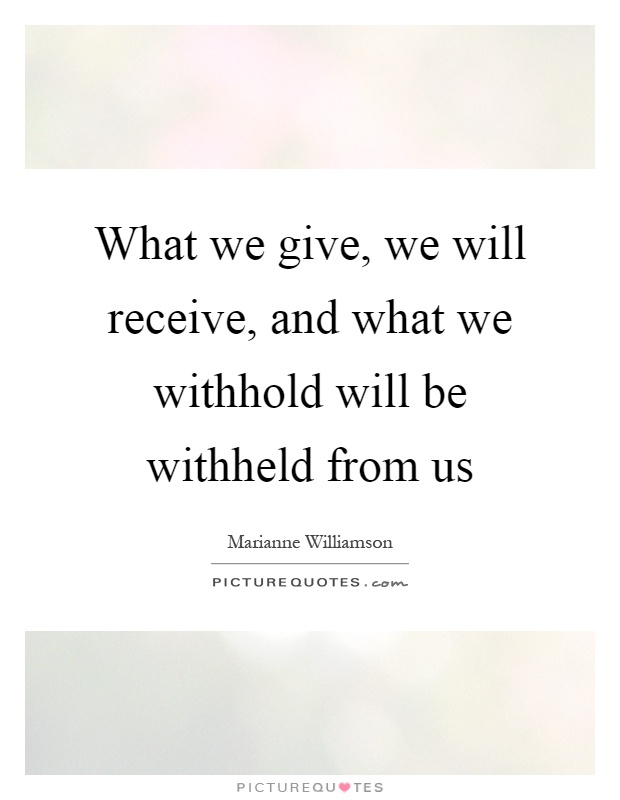 What we give, we will receive, and what we withhold will be withheld from us Picture Quote #1