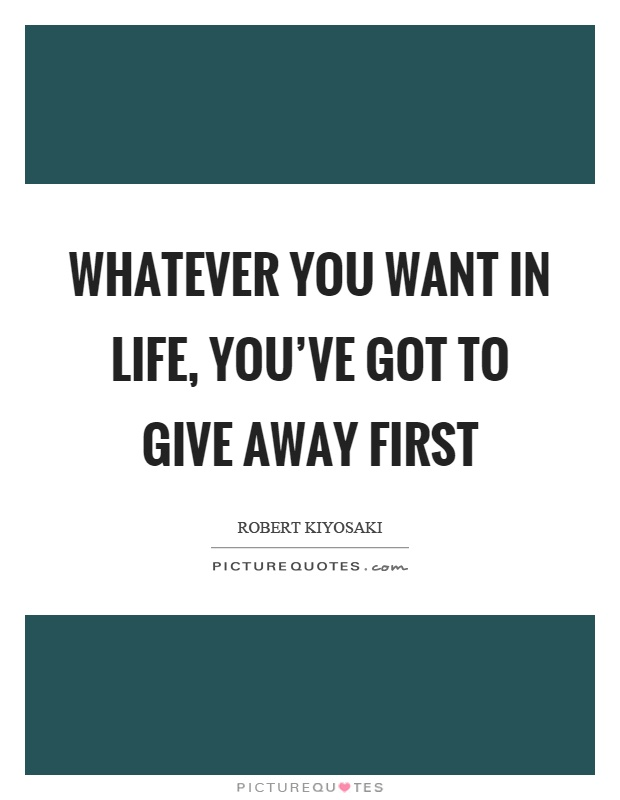 Whatever you want in life, you've got to give away first Picture Quote #1