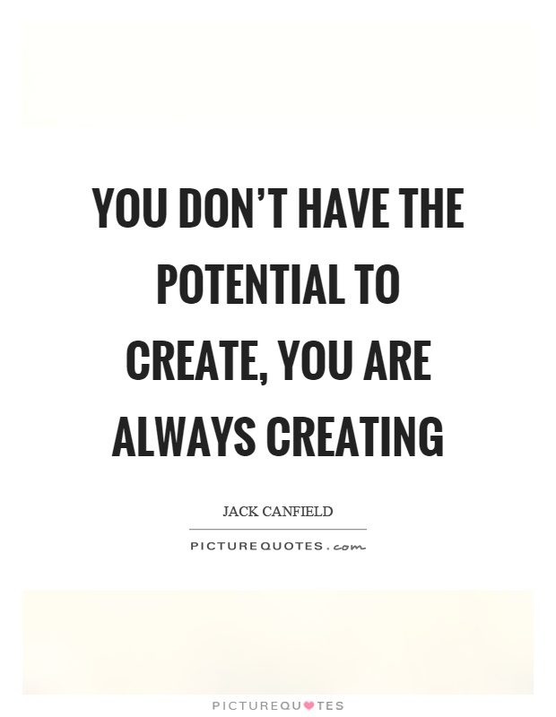 You don't have the potential to create, you are always creating Picture Quote #1