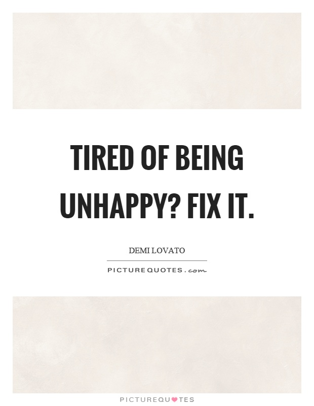 Tired of being unhappy? Fix it Picture Quote #1