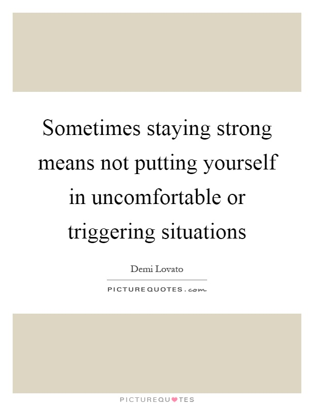 Sometimes staying strong means not putting yourself in uncomfortable or triggering situations Picture Quote #1