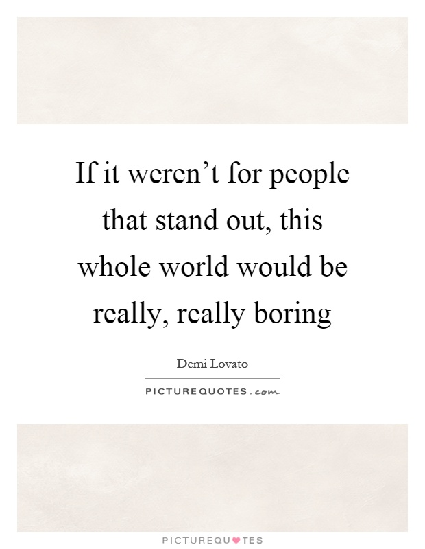 If it weren't for people that stand out, this whole world would be really, really boring Picture Quote #1