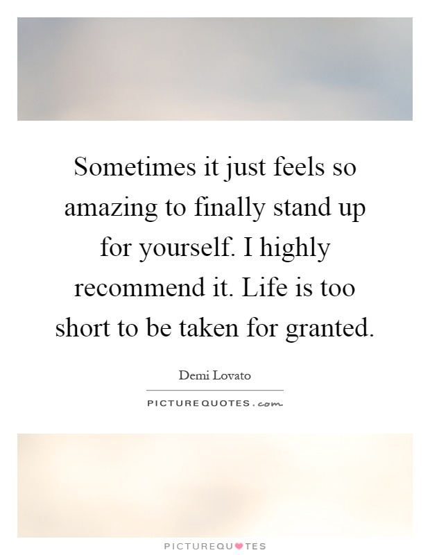 Sometimes it just feels so amazing to finally stand up for yourself. I highly recommend it. Life is too short to be taken for granted Picture Quote #1