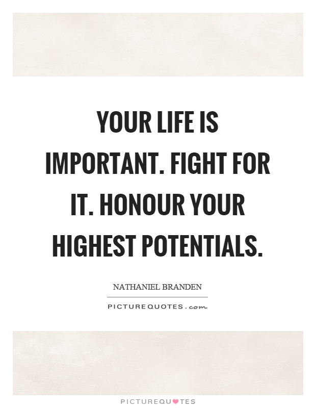 Your life is important. Fight for it. Honour your highest potentials Picture Quote #1