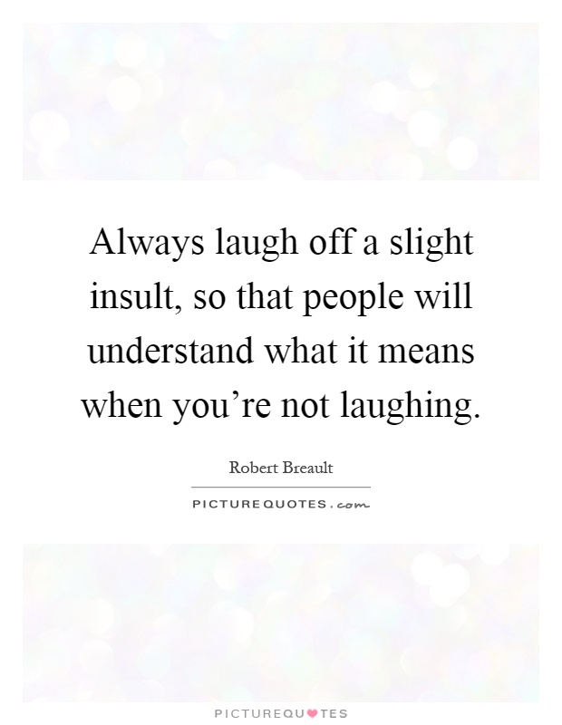 Always laugh off a slight insult, so that people will understand what it means when you're not laughing Picture Quote #1