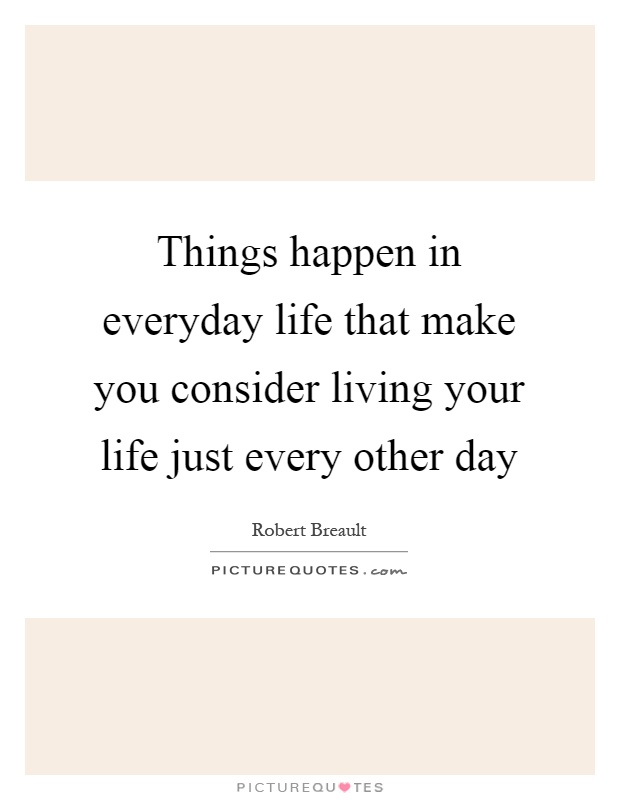 Things happen in everyday life that make you consider living your life just every other day Picture Quote #1