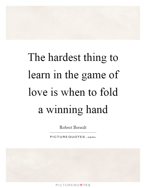 The hardest thing to learn in the game of love is when to fold a winning hand Picture Quote #1