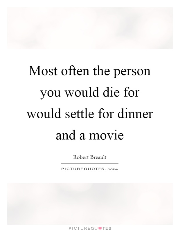 Most often the person you would die for would settle for dinner and a movie Picture Quote #1