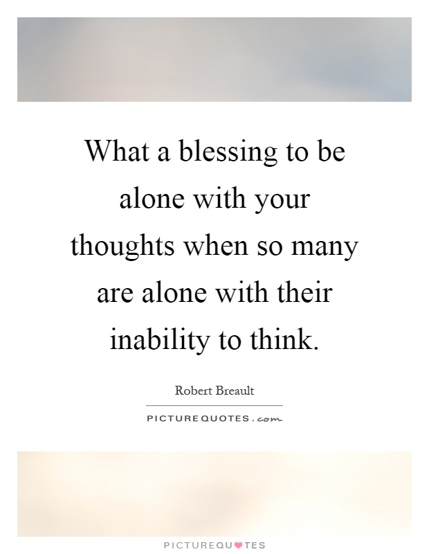 What a blessing to be alone with your thoughts when so many are alone with their inability to think Picture Quote #1