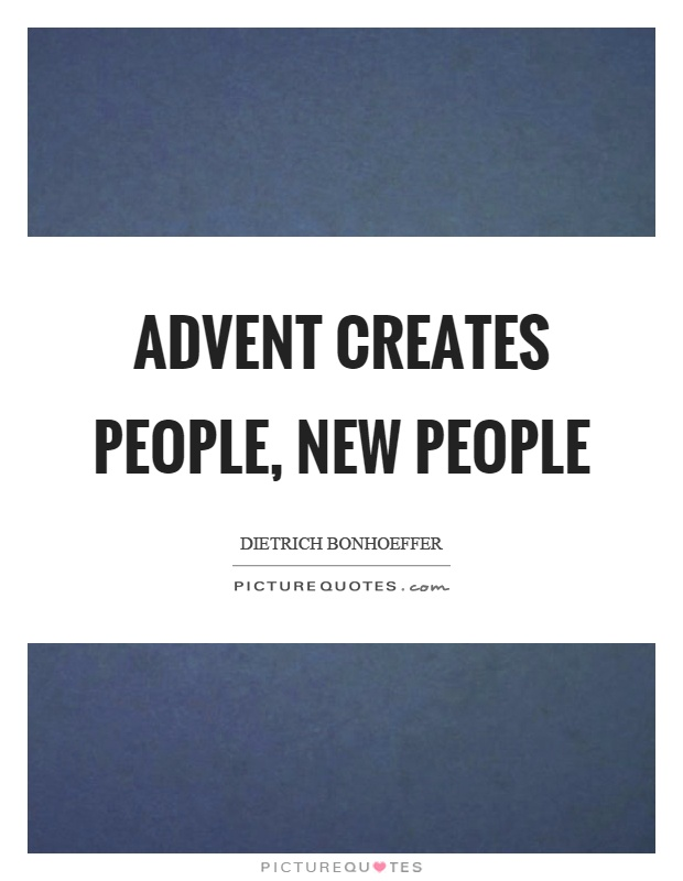 Advent creates people, new people Picture Quote #1
