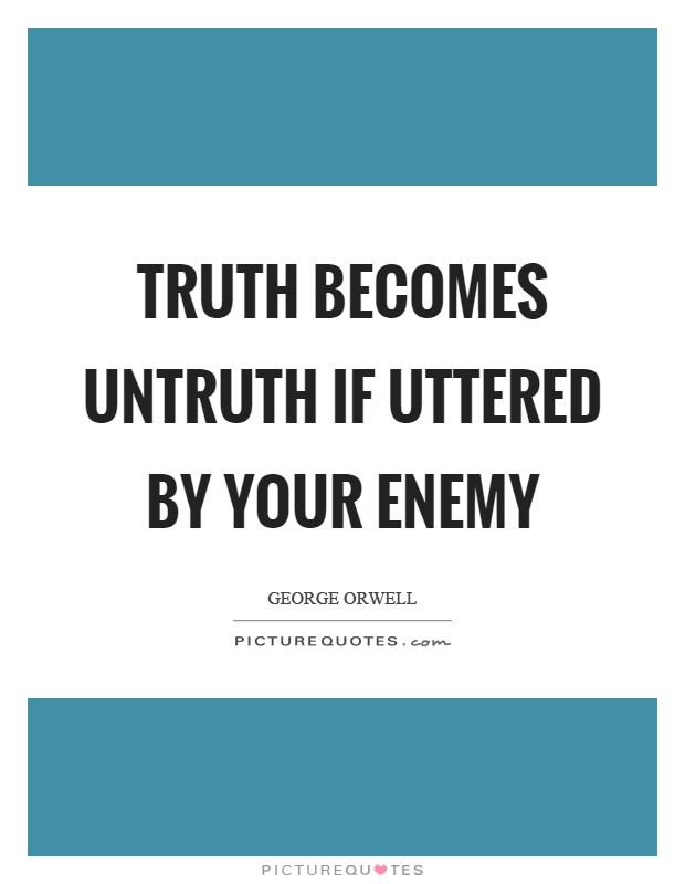 Truth becomes untruth if uttered by your enemy Picture Quote #1
