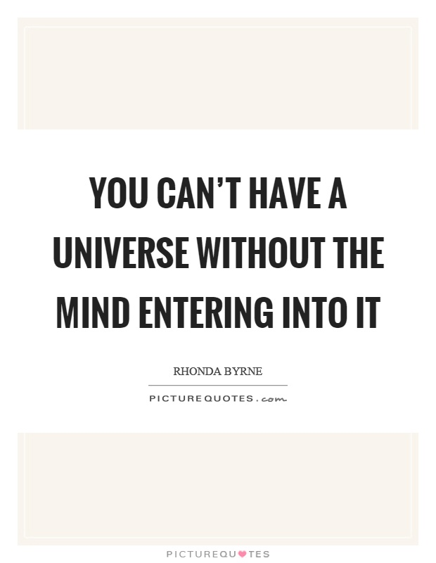 You can't have a universe without the mind entering into it Picture Quote #1