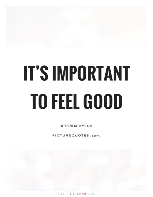 It's important to feel good Picture Quote #1