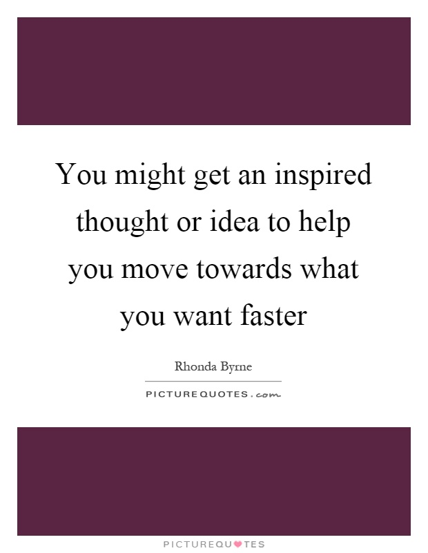 You might get an inspired thought or idea to help you move towards what you want faster Picture Quote #1