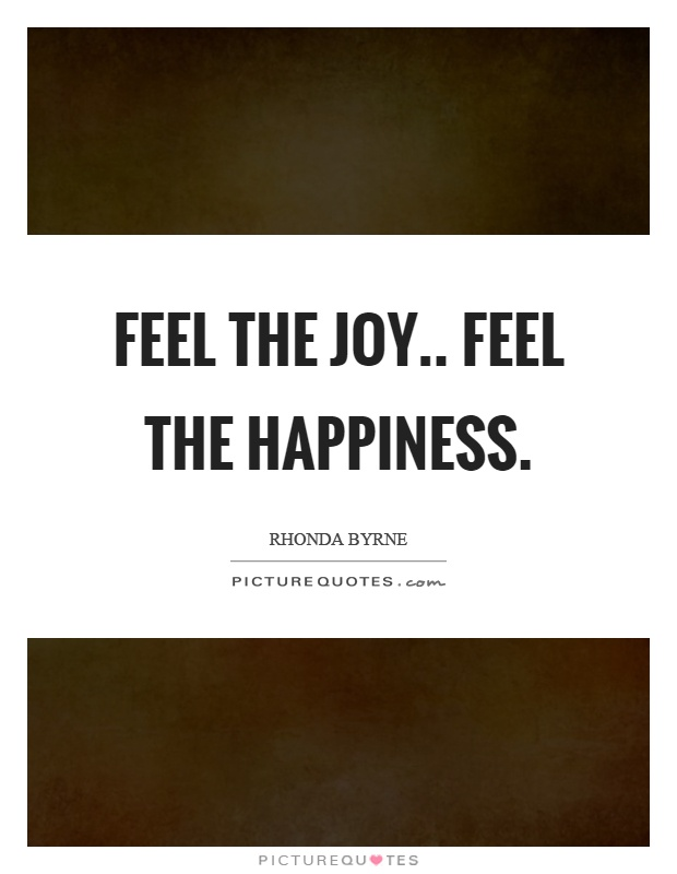 Feel the joy.. feel the happiness Picture Quote #1