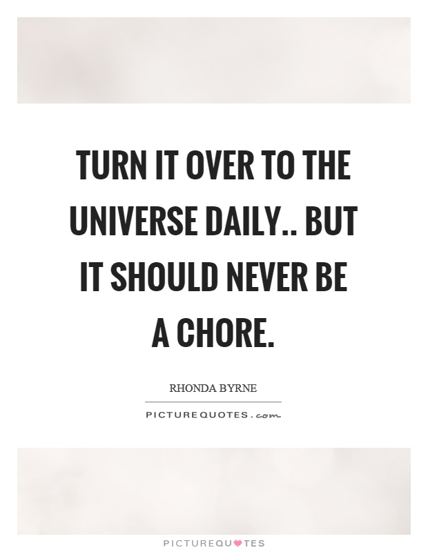 Turn it over to the universe daily.. but it should never be a chore Picture Quote #1