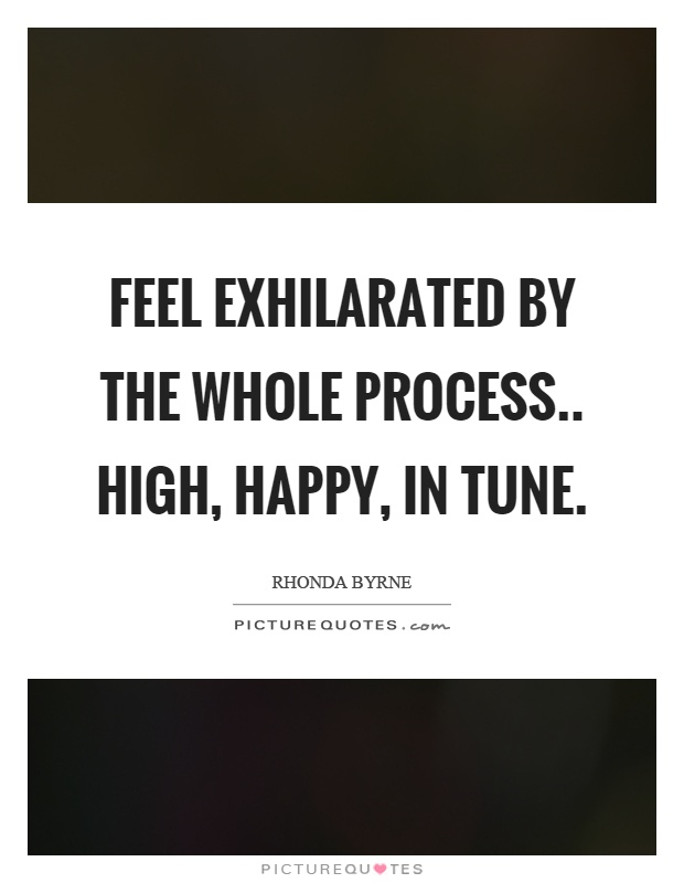 Feel exhilarated by the whole process.. high, happy, in tune Picture Quote #1
