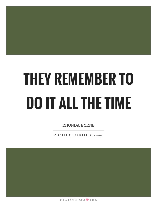 They remember to do it all the time Picture Quote #1