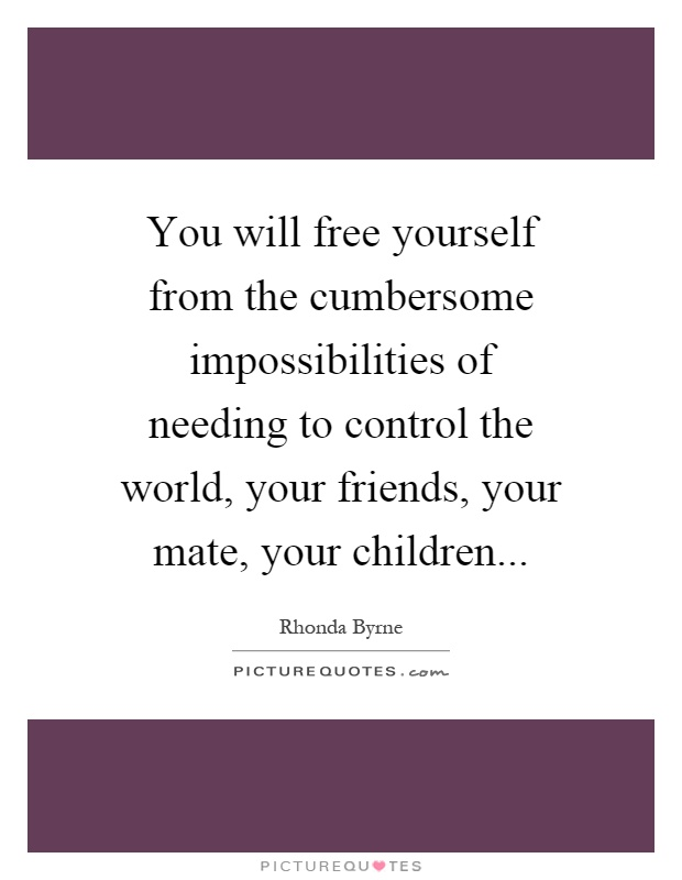 You will free yourself from the cumbersome impossibilities of needing to control the world, your friends, your mate, your children Picture Quote #1