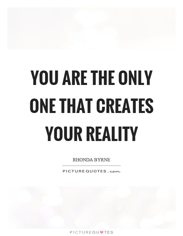 You are the only one that creates your reality Picture Quote #1