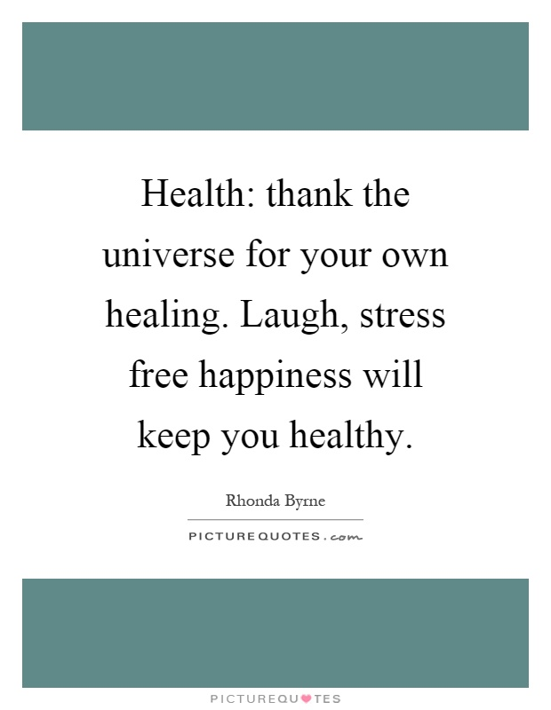 Health: thank the universe for your own healing. Laugh, stress free happiness will keep you healthy Picture Quote #1