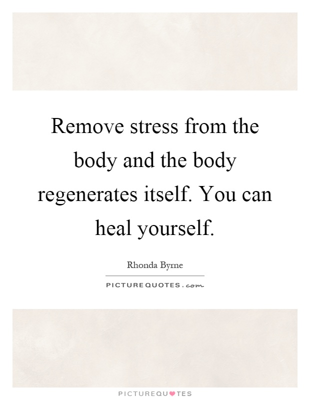 Remove stress from the body and the body regenerates itself. You can heal yourself Picture Quote #1