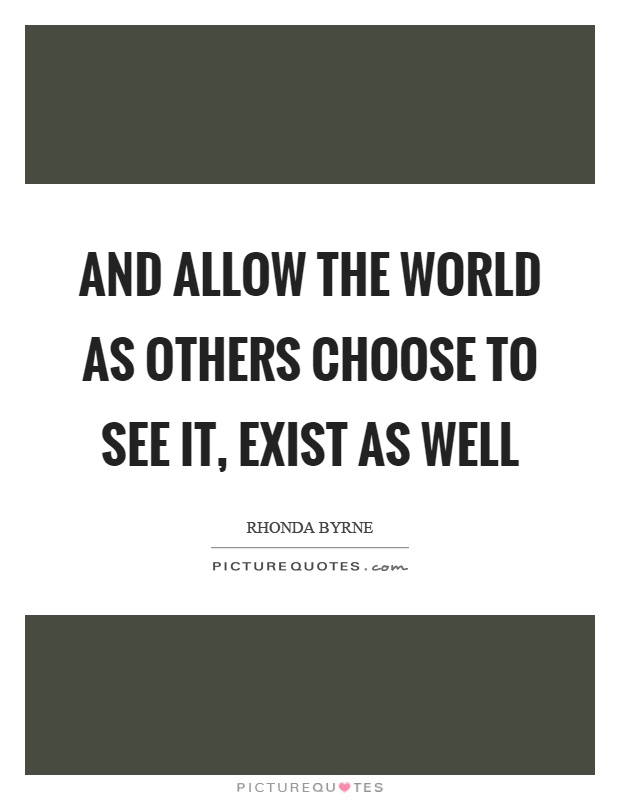 And allow the world as others choose to see it, exist as well Picture Quote #1